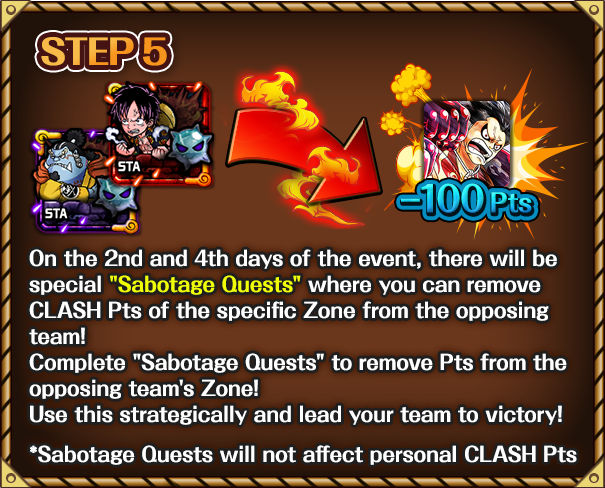 On the 2nd and 4th days of the event, there will be special 'Sabotage Quests' where you can remove CLASH Pts of the specific Zone from the opposing team! Complete 'Sabotage Quests' to remove XX Pts from the opposing team's Zone! Use this strategically and lead your team to victory! *Sabotage Quests will not affect personal CLASH Pts